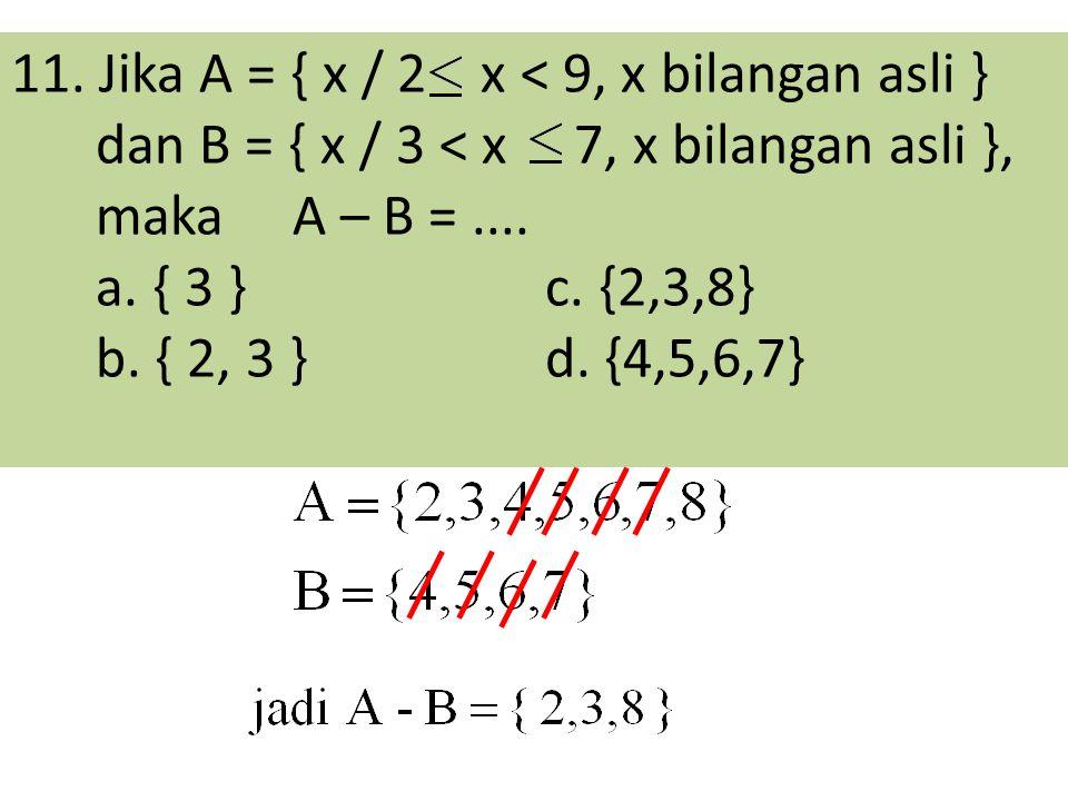 11. Jika A = { x / 2 x < 9, x bilangan asli } dan B = { x / 3 < x 7, x bilangan asli }, maka A – B =.... a. { 3 }c. {2,3,8} b. { 2, 3 }d. {4,5,6,7}
