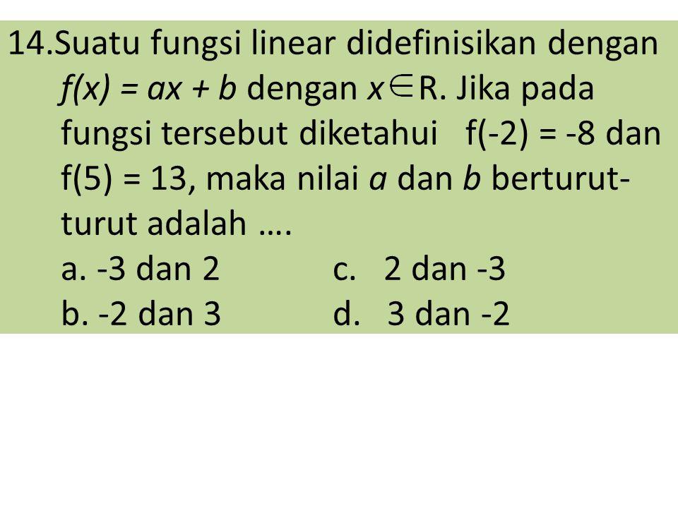 14.Suatu fungsi linear didefinisikan dengan f(x) = ax + b dengan x R. Jika pada fungsi tersebut diketahui f(-2) = -8 dan f(5) = 13, maka nilai a dan b