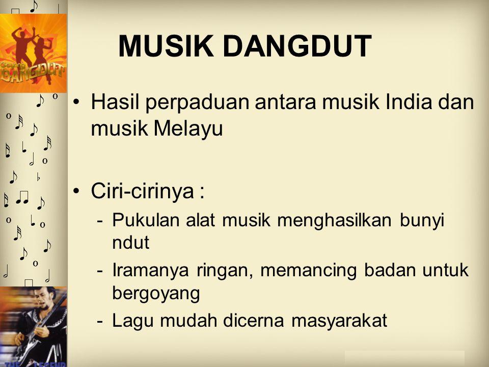MUSIK DANGDUT Hasil perpaduan antara musik India dan musik Melayu Ciri-cirinya : -Pukulan alat musik menghasilkan bunyi ndut -Iramanya ringan, memanci