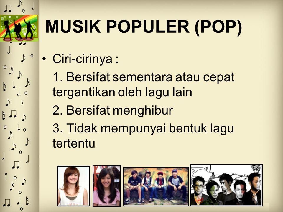 MUSIK POPULER (POP) Ciri-cirinya : 1. Bersifat sementara atau cepat tergantikan oleh lagu lain 2. Bersifat menghibur 3. Tidak mempunyai bentuk lagu te