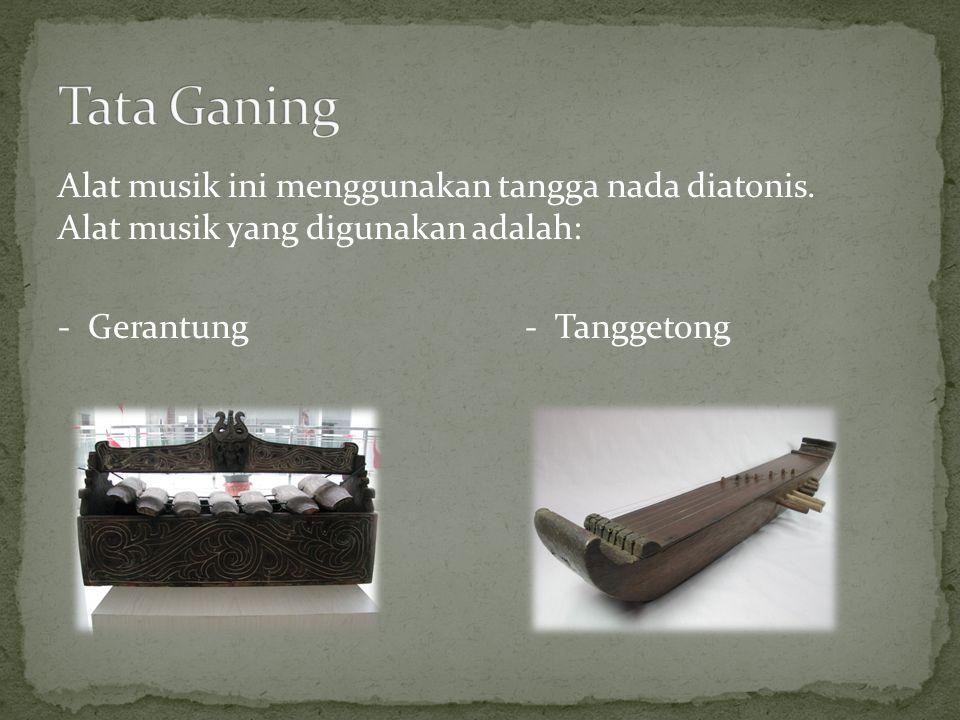 Alat musik ini menggunakan tangga nada diatonis. Alat musik yang digunakan adalah: - Gerantung - Tanggetong