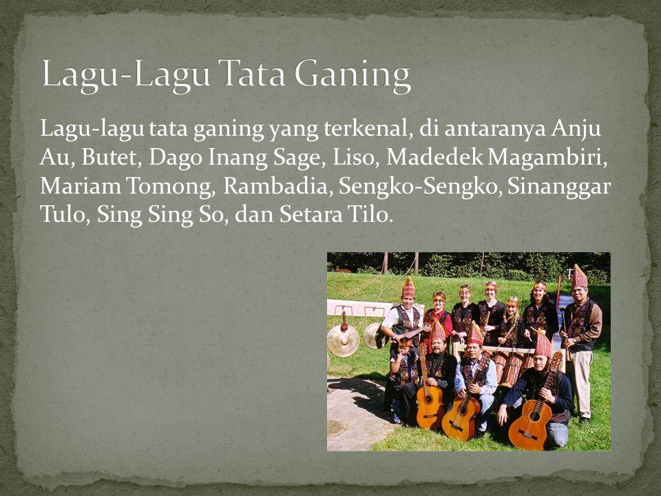 Lagu-lagu tata ganing yang terkenal, di antaranya Anju Au, Butet, Dago Inang Sage, Liso, Madedek Magambiri, Mariam Tomong, Rambadia, Sengko-Sengko, Si