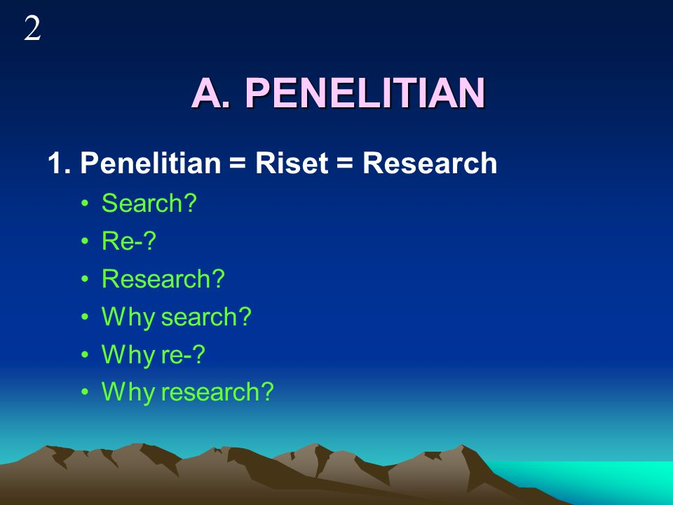 A.PENELITIAN 1. Penelitian = Riset = Research Search.