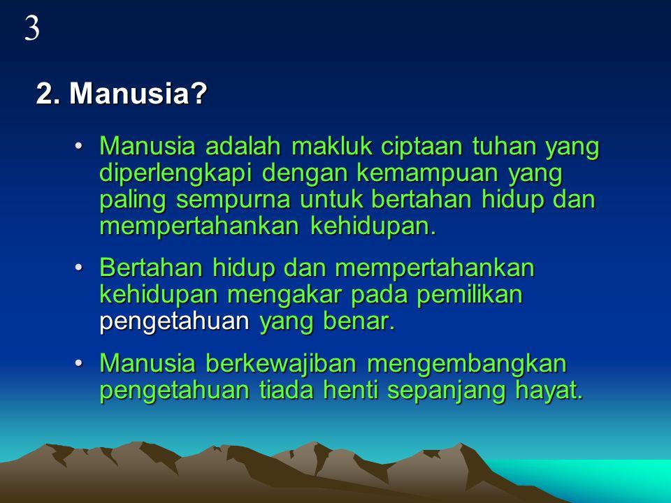 2. Manusia? Manusia adalah makluk ciptaan tuhan yang diperlengkapi dengan kemampuan yang paling sempurna untuk bertahan hidup dan mempertahankan kehid