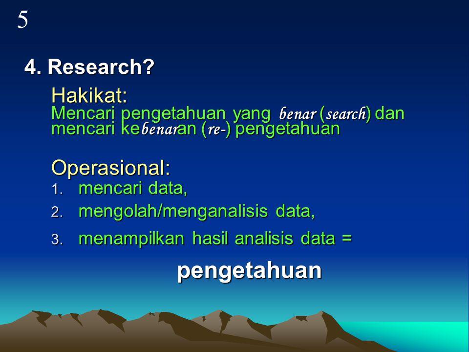 4. Research? Hakikat: Mencari pengetahuan yang benar ( search ) dan mencari ke benar an ( re- ) pengetahuan Operasional: 1. mencari data, 2. mengolah/