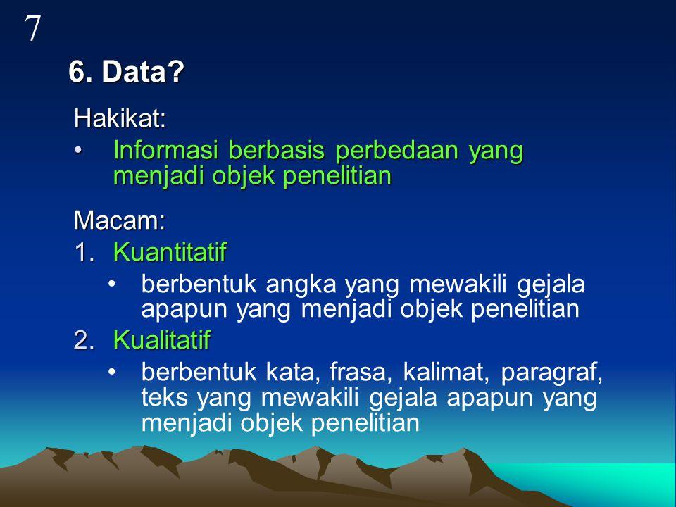 6. Data? Hakikat: Informasi berbasis perbedaan yang menjadi objek penelitianInformasi berbasis perbedaan yang menjadi objek penelitianMacam: 1.Kuantit