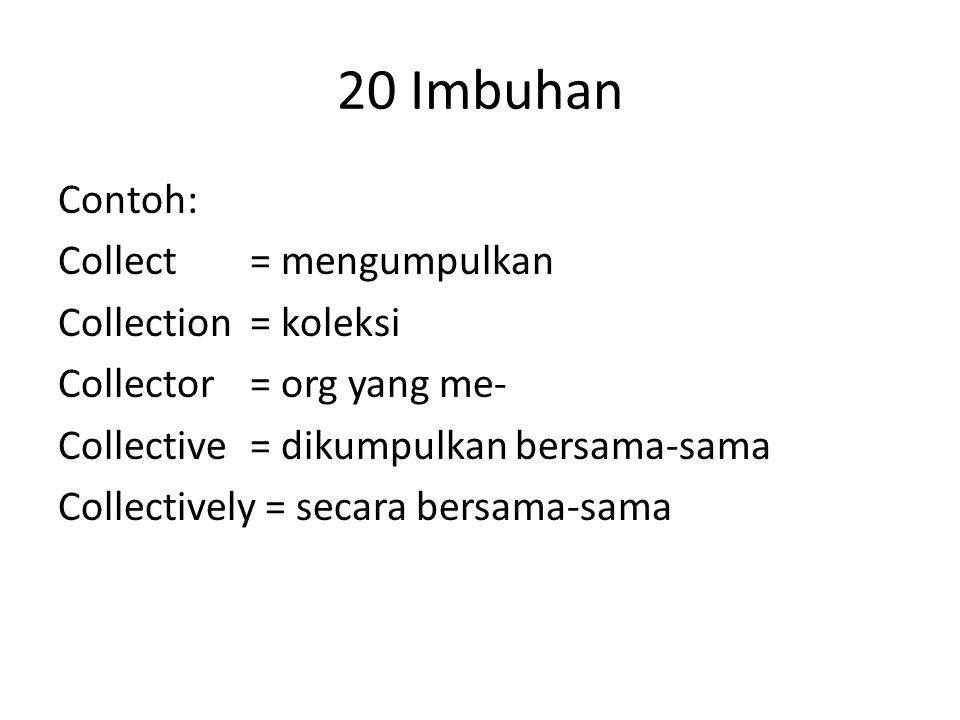 20 Imbuhan Contoh: Collect= mengumpulkan Collection= koleksi Collector= org yang me- Collective= dikumpulkan bersama-sama Collectively = secara bersama-sama
