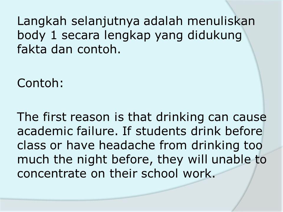 Langkah selanjutnya adalah menuliskan body 1 secara lengkap yang didukung fakta dan contoh. Contoh: The first reason is that drinking can cause academ