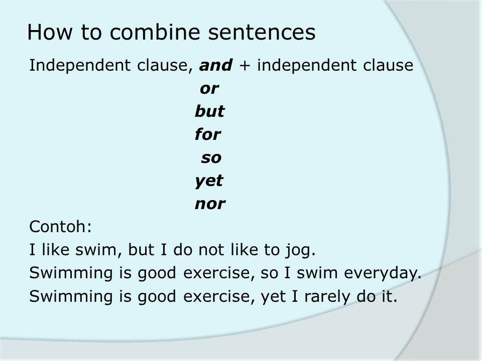 How to combine sentences Independent clause, and + independent clause or but for so yet nor Contoh: I like swim, but I do not like to jog. Swimming is