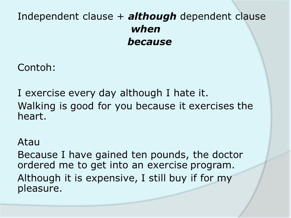 Independent clause + although dependent clause when because Contoh: I exercise every day although I hate it. Walking is good for you because it exerci