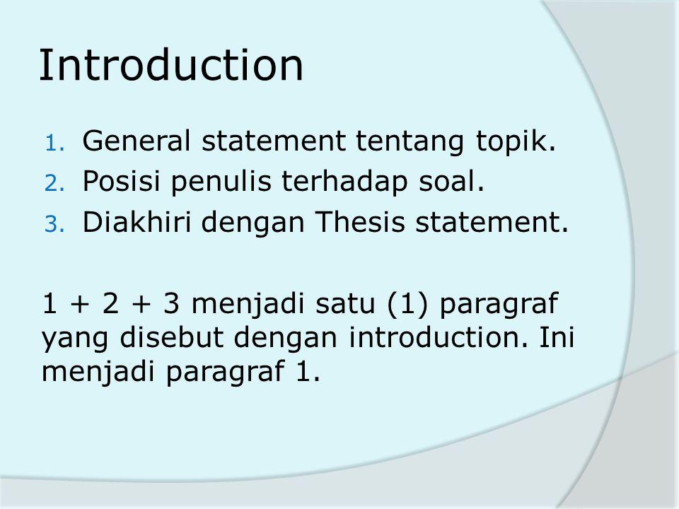 Introduction 1. General statement tentang topik. 2. Posisi penulis terhadap soal. 3. Diakhiri dengan Thesis statement. 1 + 2 + 3 menjadi satu (1) para