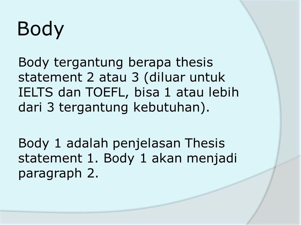 Body Body tergantung berapa thesis statement 2 atau 3 (diluar untuk IELTS dan TOEFL, bisa 1 atau lebih dari 3 tergantung kebutuhan). Body 1 adalah pen