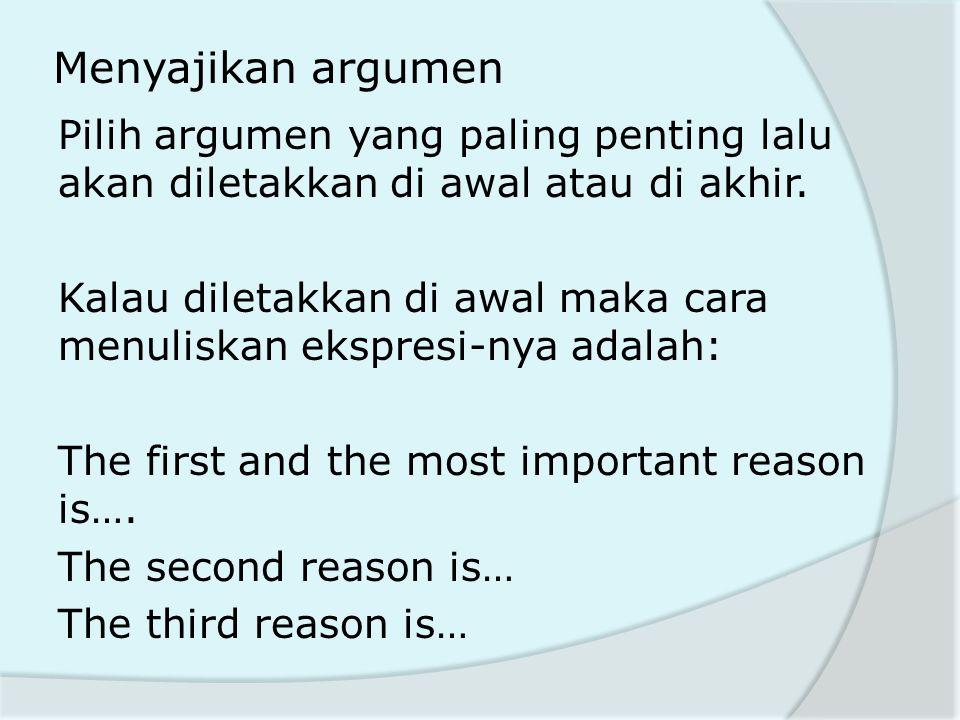Menyajikan argumen Pilih argumen yang paling penting lalu akan diletakkan di awal atau di akhir. Kalau diletakkan di awal maka cara menuliskan ekspres