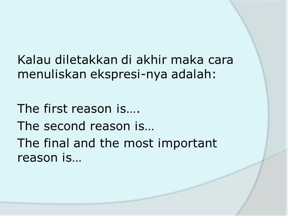 Kalau diletakkan di akhir maka cara menuliskan ekspresi-nya adalah: The first reason is…. The second reason is… The final and the most important reaso