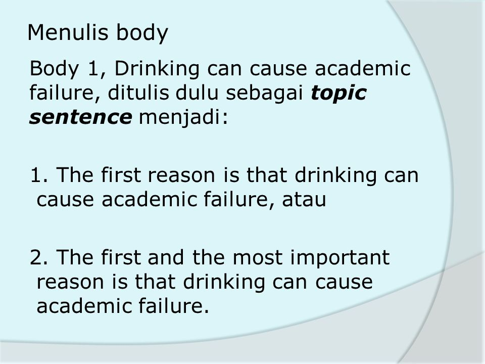 Menulis body Body 1, Drinking can cause academic failure, ditulis dulu sebagai topic sentence menjadi: 1. The first reason is that drinking can cause