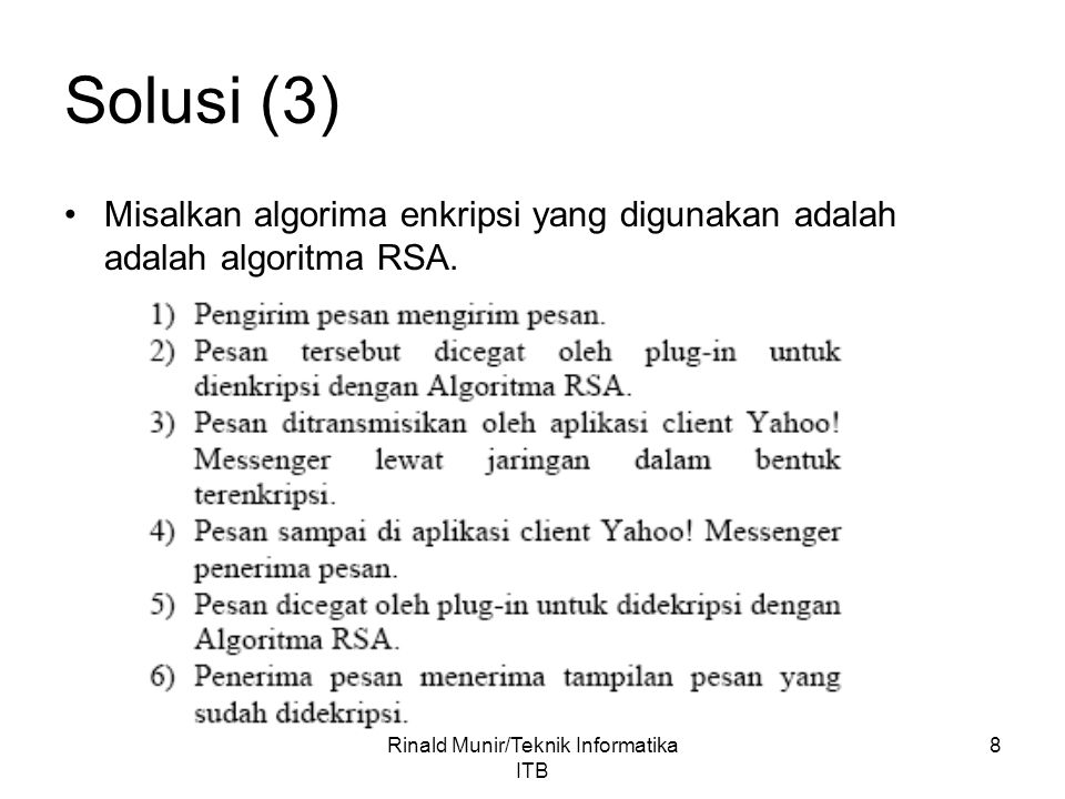 8 Solusi (3) Misalkan algorima enkripsi yang digunakan adalah adalah algoritma RSA. Rinald Munir/Teknik Informatika ITB