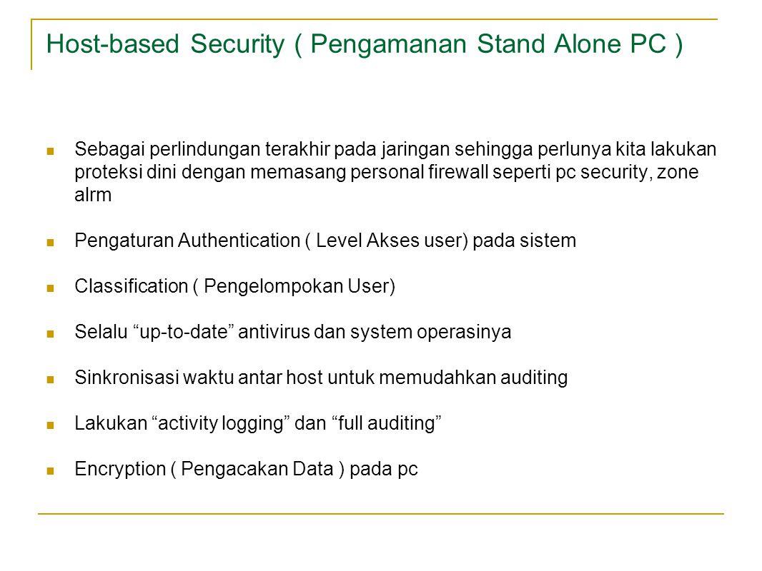 Host-based Security ( Pengamanan Stand Alone PC ) Sebagai perlindungan terakhir pada jaringan sehingga perlunya kita lakukan proteksi dini dengan memasang personal firewall seperti pc security, zone alrm Pengaturan Authentication ( Level Akses user) pada sistem Classification ( Pengelompokan User) Selalu up-to-date antivirus dan system operasinya Sinkronisasi waktu antar host untuk memudahkan auditing Lakukan activity logging dan full auditing Encryption ( Pengacakan Data ) pada pc