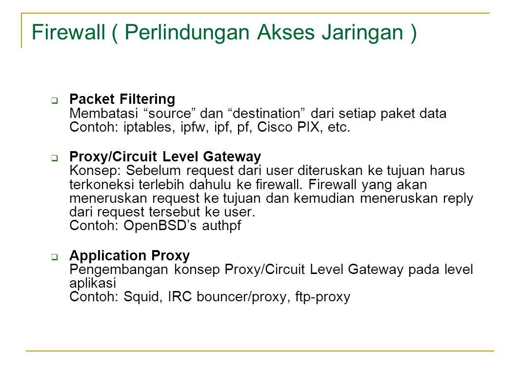 Firewall ( Perlindungan Akses Jaringan )  Packet Filtering Membatasi source dan destination dari setiap paket data Contoh: iptables, ipfw, ipf, pf, Cisco PIX, etc.
