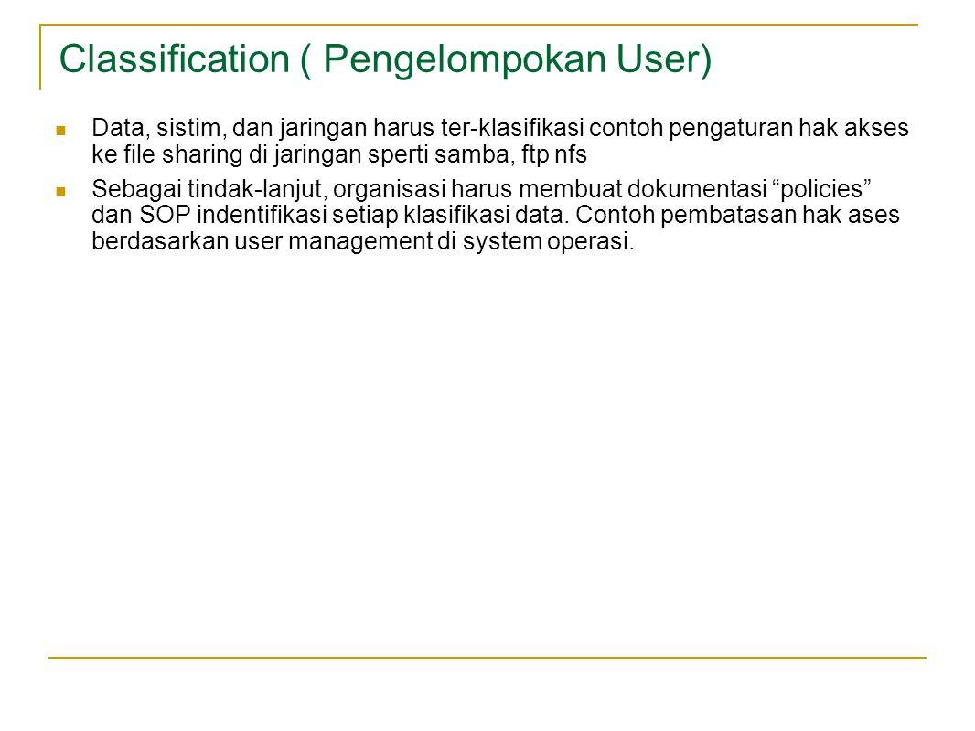 Classification ( Pengelompokan User) Data, sistim, dan jaringan harus ter-klasifikasi contoh pengaturan hak akses ke file sharing di jaringan sperti samba, ftp nfs Sebagai tindak-lanjut, organisasi harus membuat dokumentasi policies dan SOP indentifikasi setiap klasifikasi data.