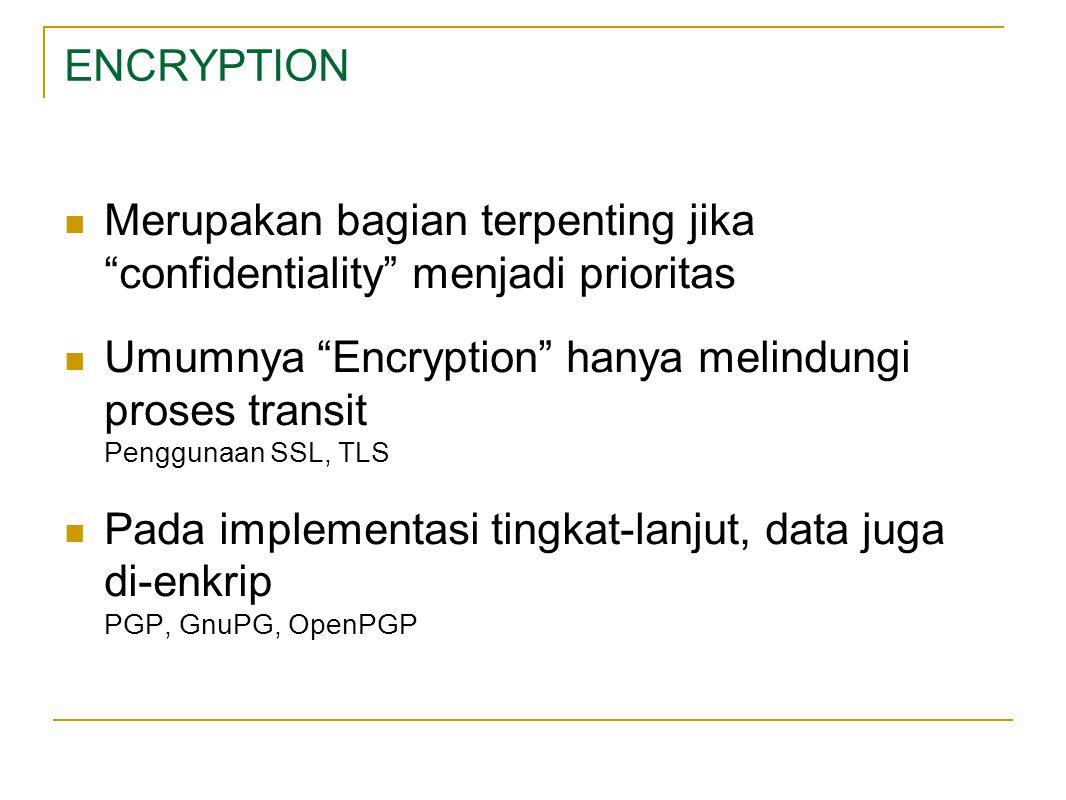 ENCRYPTION Merupakan bagian terpenting jika confidentiality menjadi prioritas Umumnya Encryption hanya melindungi proses transit Penggunaan SSL, TLS Pada implementasi tingkat-lanjut, data juga di-enkrip PGP, GnuPG, OpenPGP