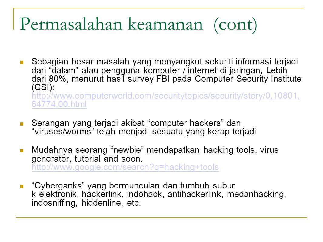 Permasalahan keamanan (cont)  Sebagian besar masalah yang menyangkut sekuriti informasi terjadi dari dalam atau pengguna komputer / internet di jaringan, Lebih dari 80%, menurut hasil survey FBI pada Computer Security Institute (CSI): http://www.computerworld.com/securitytopics/security/story/0,10801, 64774,00.html http://www.computerworld.com/securitytopics/security/story/0,10801, 64774,00.html Serangan yang terjadi akibat computer hackers dan viruses/worms telah menjadi sesuatu yang kerap terjadi Mudahnya seorang newbie mendapatkan hacking tools, virus generator, tutorial and soon.