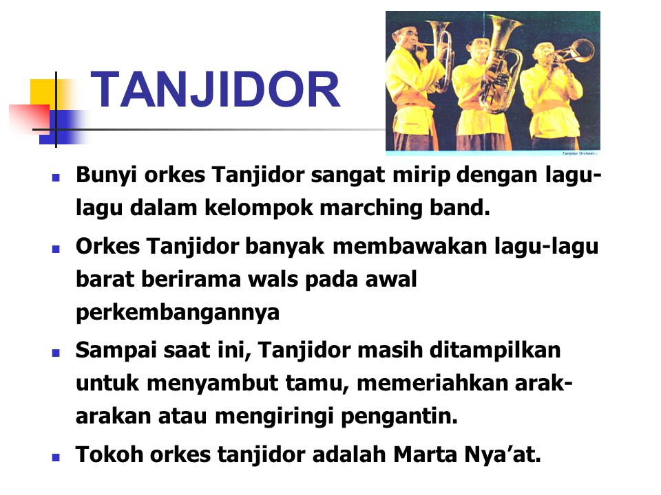 TANJIDOR Bunyi orkes Tanjidor sangat mirip dengan lagu- lagu dalam kelompok marching band. Orkes Tanjidor banyak membawakan lagu-lagu barat berirama w