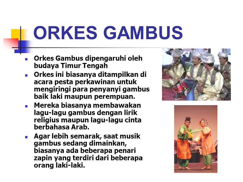 ORKES GAMBUS Orkes Gambus dipengaruhi oleh budaya Timur Tengah Orkes ini biasanya ditampilkan di acara pesta perkawinan untuk mengiringi para penyanyi gambus baik laki maupun perempuan.