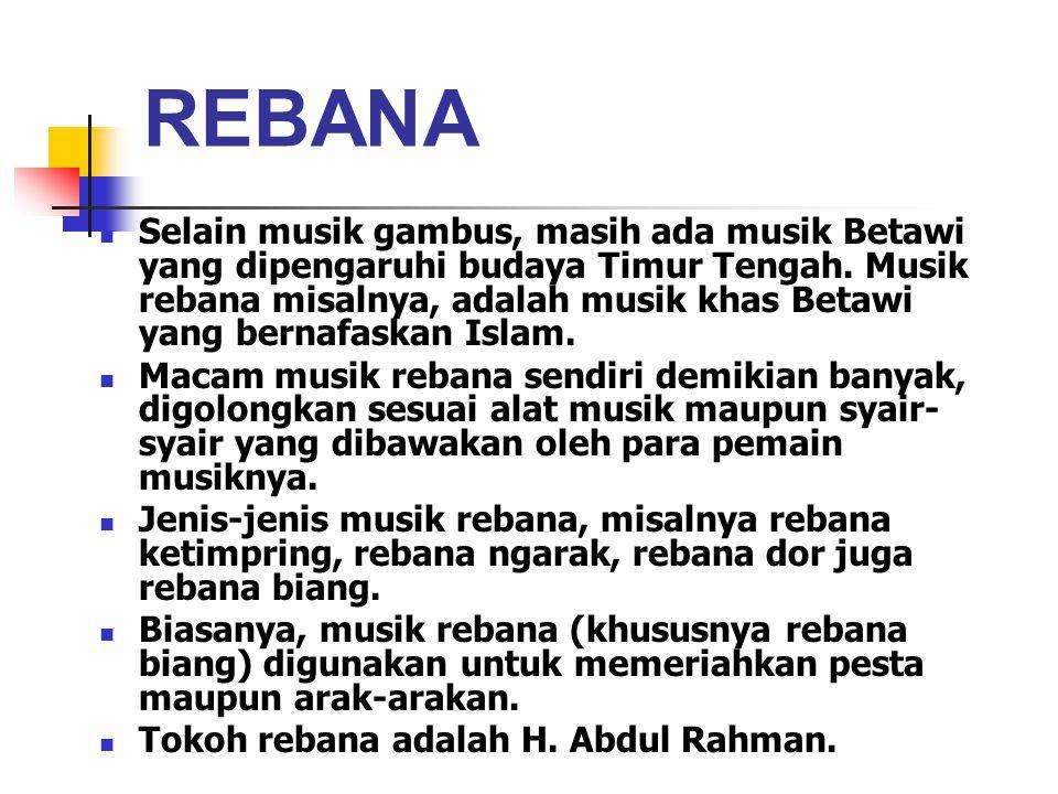 REBANA Selain musik gambus, masih ada musik Betawi yang dipengaruhi budaya Timur Tengah. Musik rebana misalnya, adalah musik khas Betawi yang bernafas