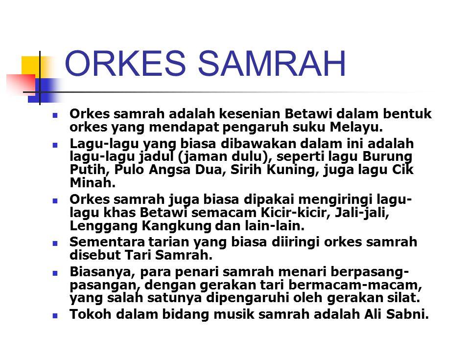 ORKES SAMRAH Orkes samrah adalah kesenian Betawi dalam bentuk orkes yang mendapat pengaruh suku Melayu. Lagu-lagu yang biasa dibawakan dalam ini adala