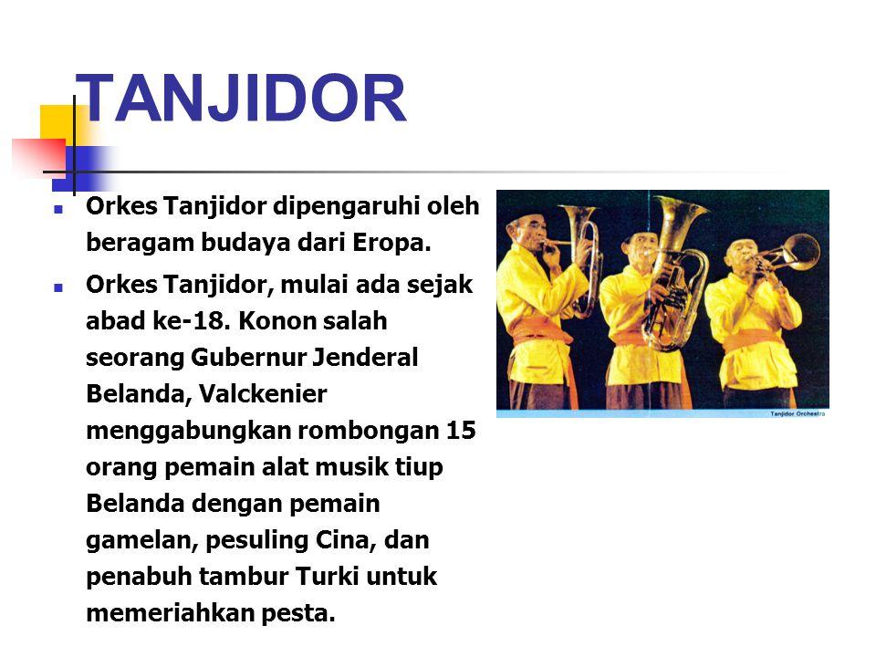 TANJIDOR Orkes Tanjidor dipengaruhi oleh beragam budaya dari Eropa. Orkes Tanjidor, mulai ada sejak abad ke-18. Konon salah seorang Gubernur Jenderal