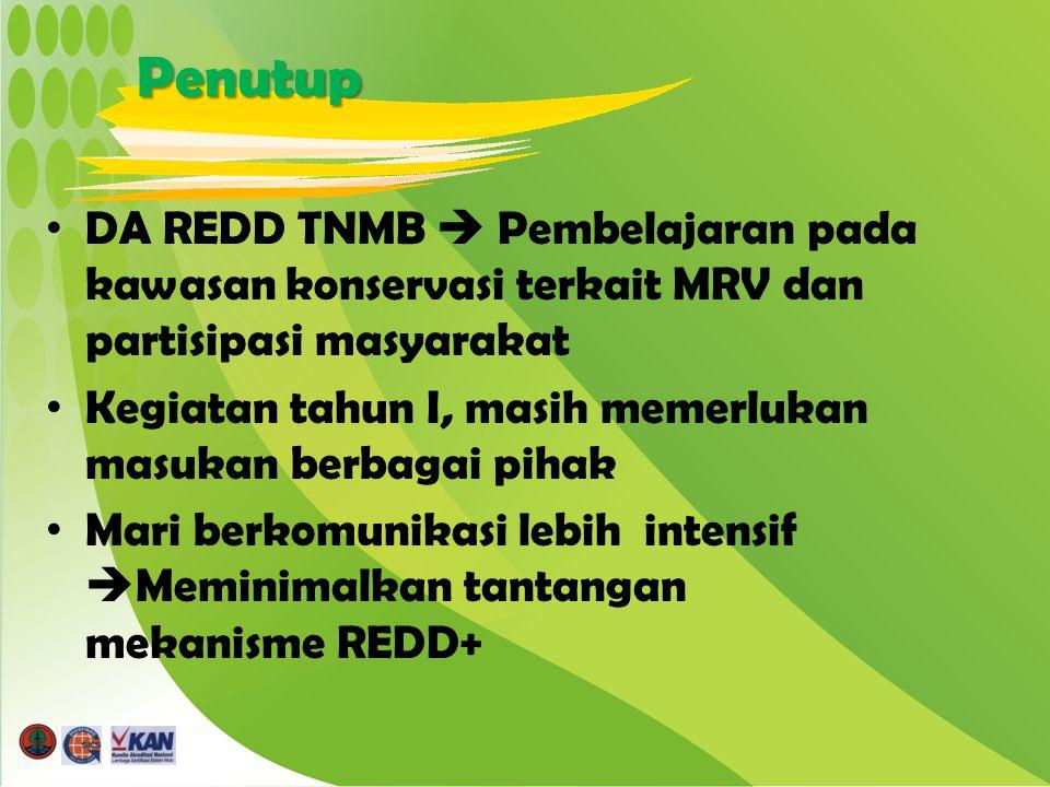 Penutup DA REDD TNMB  Pembelajaran pada kawasan konservasi terkait MRV dan partisipasi masyarakat Kegiatan tahun I, masih memerlukan masukan berbagai pihak Mari berkomunikasi lebih intensif  Meminimalkan tantangan mekanisme REDD+