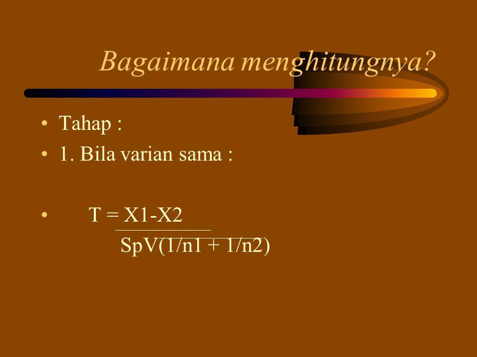 Bagaimana menghitungnya? Tahap : 1. Bila varian sama : T = X1-X2 SpV(1/n1 + 1/n2)
