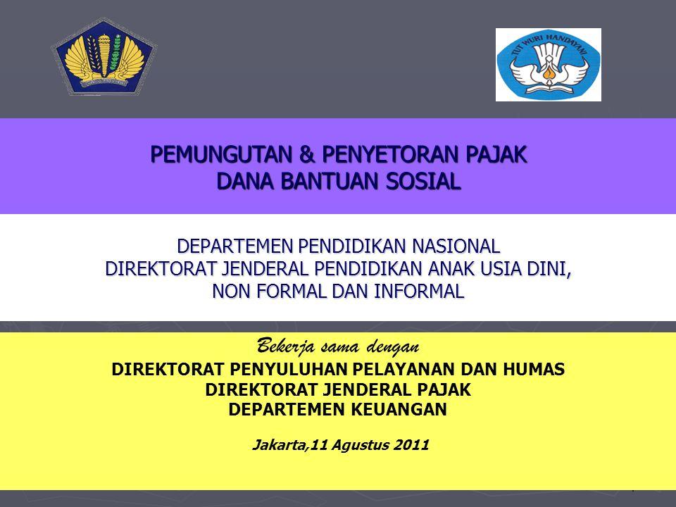 1 Bekerja sama dengan DIREKTORAT PENYULUHAN PELAYANAN DAN HUMAS DIREKTORAT JENDERAL PAJAK DEPARTEMEN KEUANGAN Jakarta,11 Agustus 2011 DEPARTEMEN PENDIDIKAN NASIONAL DIREKTORAT JENDERAL PENDIDIKAN ANAK USIA DINI, NON FORMAL DAN INFORMAL PEMUNGUTAN & PENYETORAN PAJAK DANA BANTUAN SOSIAL