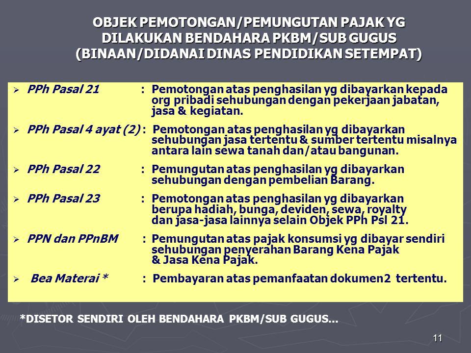 11 OBJEK PEMOTONGAN/PEMUNGUTAN PAJAK YG DILAKUKAN BENDAHARA PKBM/SUB GUGUS (BINAAN/DIDANAI DINAS PENDIDIKAN SETEMPAT)   PPh Pasal 21 : Pemotongan atas penghasilan yg dibayarkan kepada org pribadi sehubungan dengan pekerjaan jabatan, jasa & kegiatan.