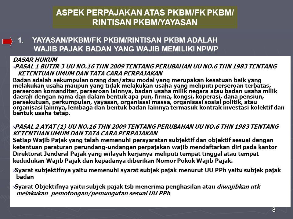 8 ASPEK PERPAJAKAN ATAS PKBM/FK PKBM/ RINTISAN PKBM/YAYASAN 1.YAYASAN/PKBM/FK PKBM/RINTISAN PKBM ADALAH WAJIB PAJAK BADAN YANG WAJIB MEMILIKI NPWP DASAR HUKUM  PASAL 1 BUTIR 3 UU NO.16 THN 2009 TENTANG PERUBAHAN UU NO.6 THN 1983 TENTANG KETENTUAN UMUM DAN TATA CARA PERPAJAKAN Badan adalah sekumpulan orang dan/atau modal yang merupakan kesatuan baik yang melakukan usaha maupun yang tidak melakukan usaha yang meliputi perseroan terbatas, perseroan komanditer, perseroan lainnya, badan usaha milik negara atau badan usaha milik daerah dengan nama dan dalam bentuk apa pun, firma, kongsi, koperasi, dana pensiun, persekutuan, perkumpulan, yayasan, organisasi massa, organisasi sosial politik, atau organisasi lainnya, lembaga dan bentuk badan lainnya termasuk kontrak investasi kolektif dan bentuk usaha tetap.