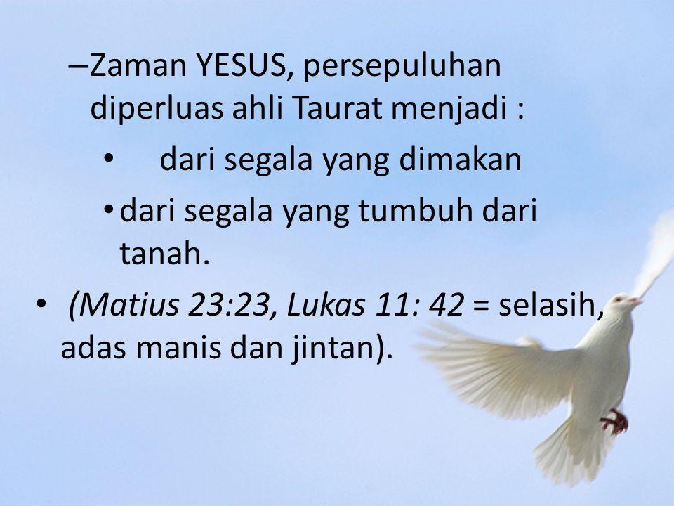 – Zaman YESUS, persepuluhan diperluas ahli Taurat menjadi : dari segala yang dimakan dari segala yang tumbuh dari tanah.