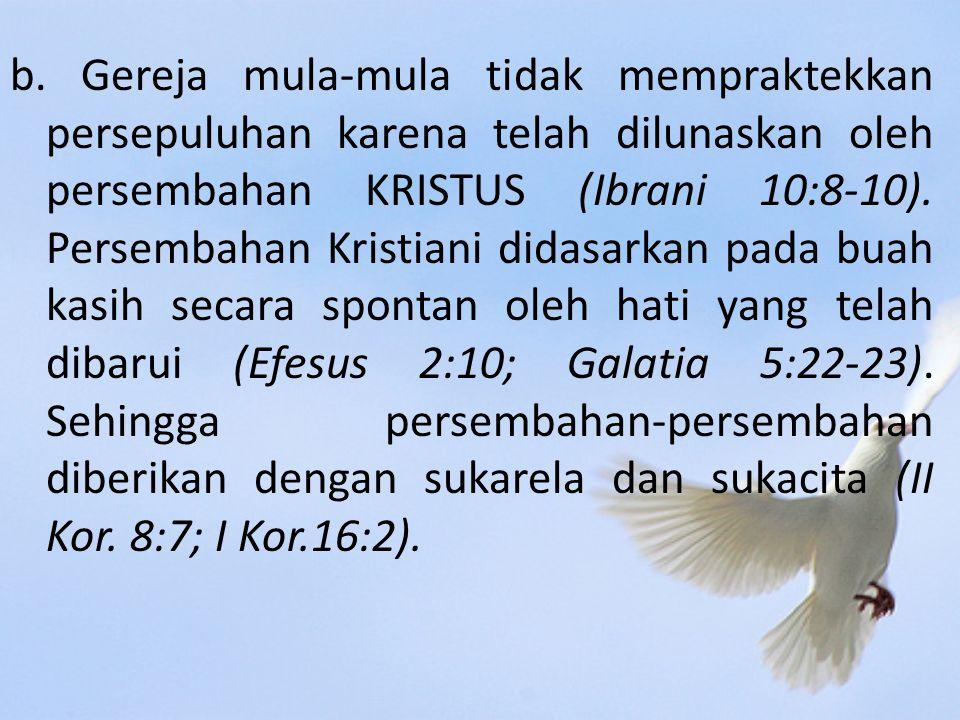 b. Gereja mula-mula tidak mempraktekkan persepuluhan karena telah dilunaskan oleh persembahan KRISTUS (Ibrani 10:8-10). Persembahan Kristiani didasark