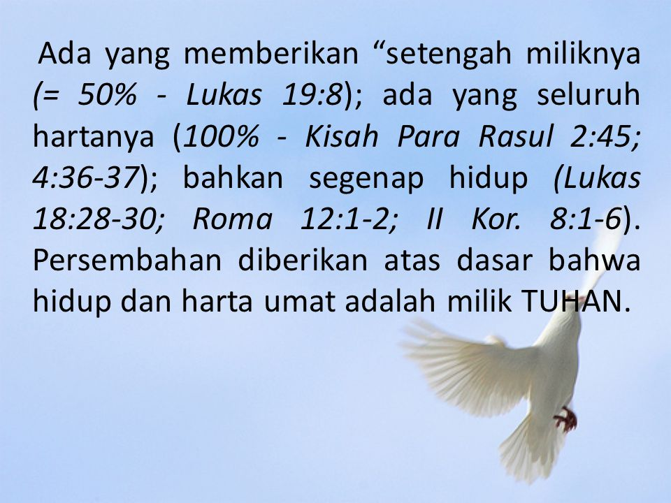 Ada yang memberikan setengah miliknya (= 50% - Lukas 19:8); ada yang seluruh hartanya (100% - Kisah Para Rasul 2:45; 4:36-37); bahkan segenap hidup (Lukas 18:28-30; Roma 12:1-2; II Kor.