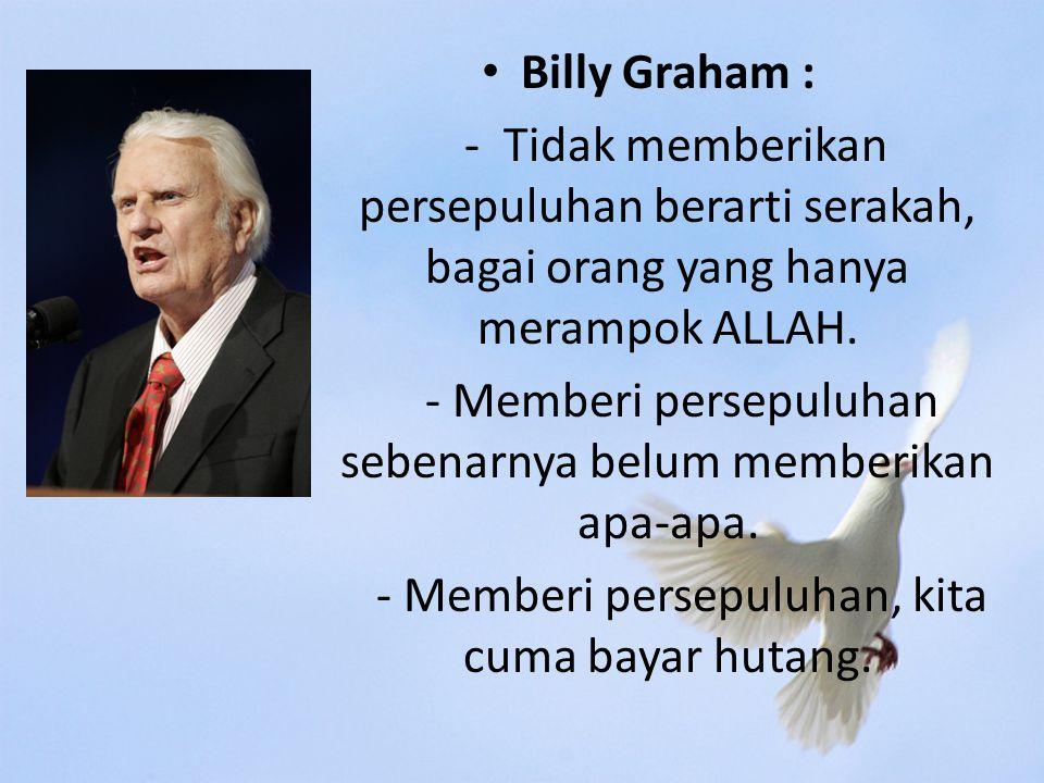Billy Graham : - Tidak memberikan persepuluhan berarti serakah, bagai orang yang hanya merampok ALLAH.