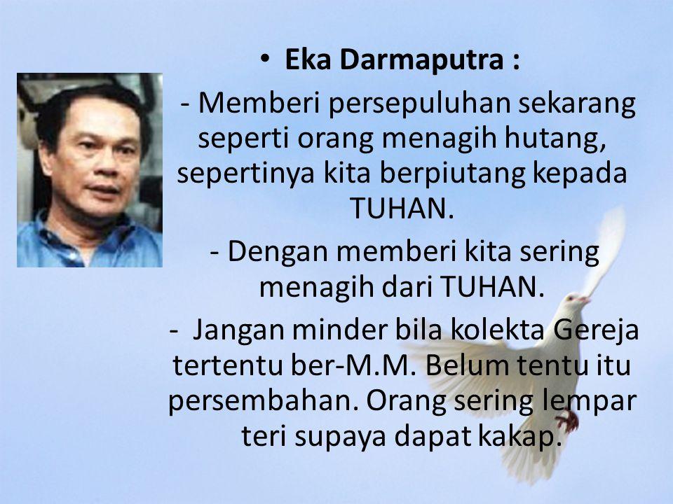 Eka Darmaputra : - Memberi persepuluhan sekarang seperti orang menagih hutang, sepertinya kita berpiutang kepada TUHAN.