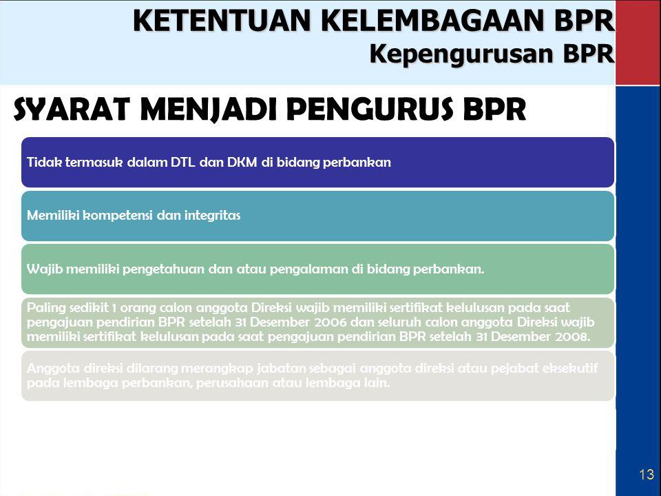 13 KETENTUAN KELEMBAGAAN BPR Kepengurusan BPR SYARAT MENJADI PENGURUS BPR Tidak termasuk dalam DTL dan DKM di bidang perbankanMemiliki kompetensi dan