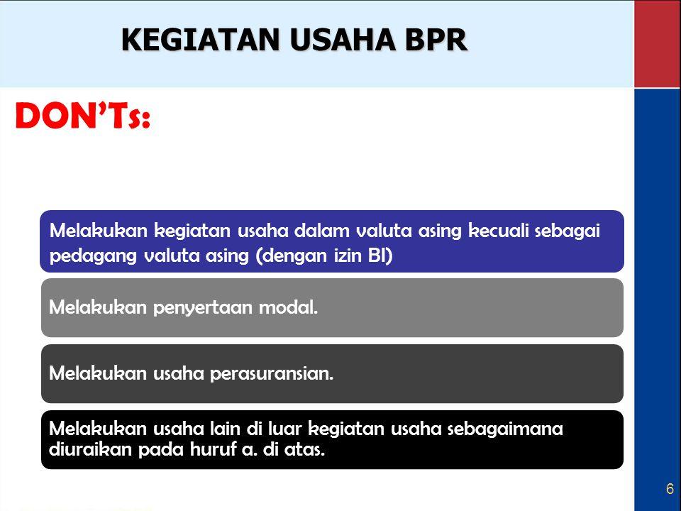 6 KEGIATAN USAHA BPR DON'Ts: Menerima simpanan berupa giro dan ikut serta dalam lalu lintas pembayaran. Melakukan kegiatan usaha dalamMelakukan penyer