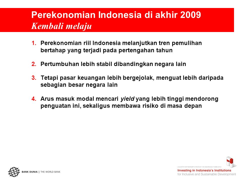 Perekonomian Indonesia di akhir 2009 Kembali melaju 1.Perekonomian riil Indonesia melanjutkan tren pemulihan bertahap yang terjadi pada pertengahan tahun 2.Pertumbuhan lebih stabil dibandingkan negara lain 3.Tetapi pasar keuangan lebih bergejolak, menguat lebih daripada sebagian besar negara lain 4.Arus masuk modal mencari yield yang lebih tinggi mendorong penguatan ini, sekaligus membawa risiko di masa depan