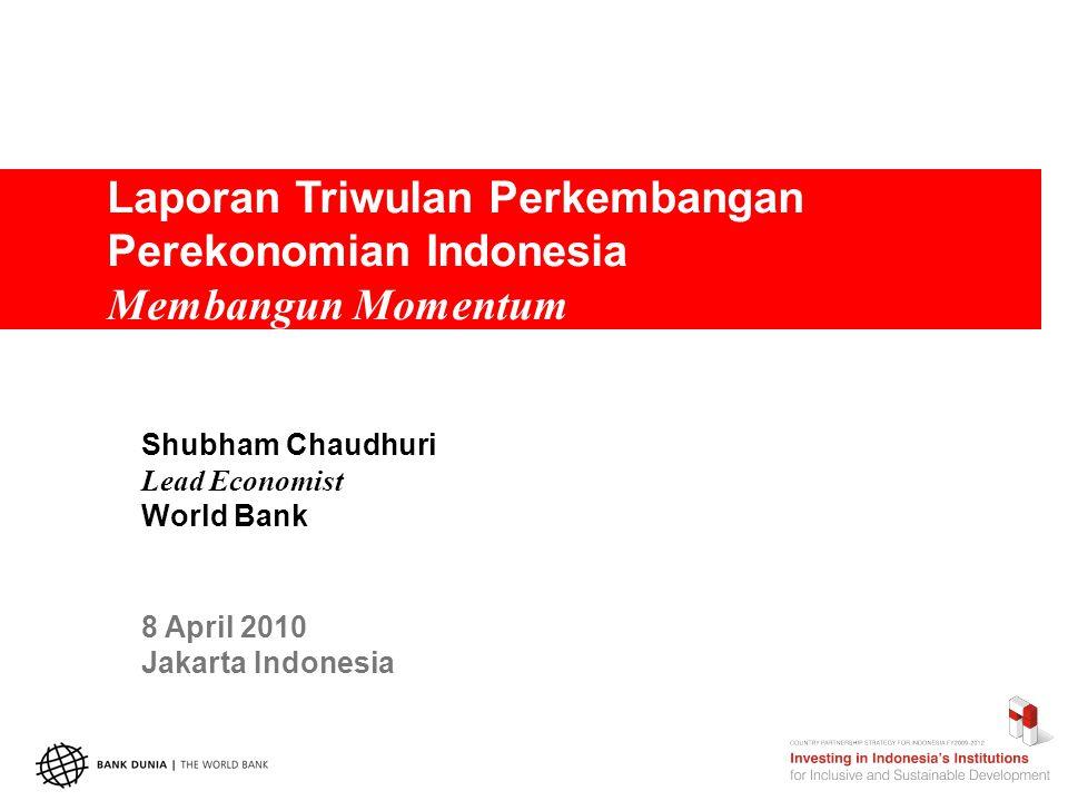 Laporan Triwulan Perkembangan Perekonomian Indonesia Membangun Momentum Shubham Chaudhuri Lead Economist World Bank 8 April 2010 Jakarta Indonesia