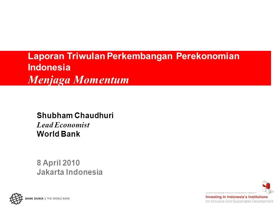 Laporan Triwulan Perkembangan Perekonomian Indonesia Menjaga Momentum Shubham Chaudhuri Lead Economist World Bank 8 April 2010 Jakarta Indonesia