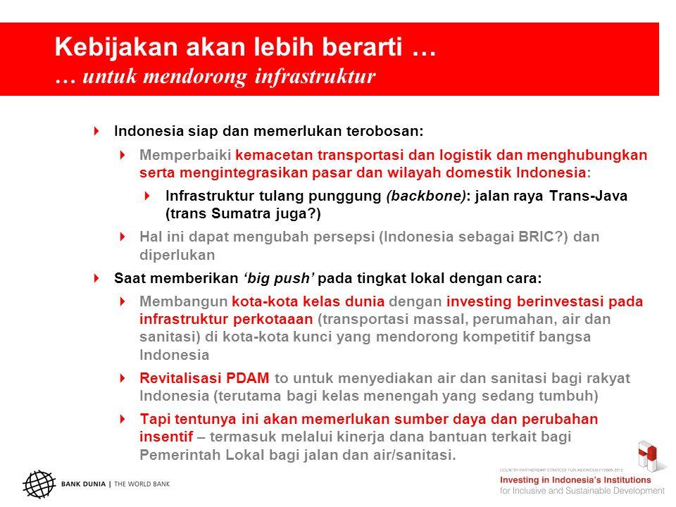 Kebijakan akan lebih berarti … … untuk mendorong infrastruktur  Indonesia siap dan memerlukan terobosan:  Memperbaiki kemacetan transportasi dan logistik dan menghubungkan serta mengintegrasikan pasar dan wilayah domestik Indonesia:  Infrastruktur tulang punggung (backbone): jalan raya Trans-Java (trans Sumatra juga )  Hal ini dapat mengubah persepsi (Indonesia sebagai BRIC ) dan diperlukan  Saat memberikan 'big push' pada tingkat lokal dengan cara:  Membangun kota-kota kelas dunia dengan investing berinvestasi pada infrastruktur perkotaaan (transportasi massal, perumahan, air dan sanitasi) di kota-kota kunci yang mendorong kompetitif bangsa Indonesia  Revitalisasi PDAM to untuk menyediakan air dan sanitasi bagi rakyat Indonesia (terutama bagi kelas menengah yang sedang tumbuh)  Tapi tentunya ini akan memerlukan sumber daya dan perubahan insentif – termasuk melalui kinerja dana bantuan terkait bagi Pemerintah Lokal bagi jalan dan air/sanitasi.