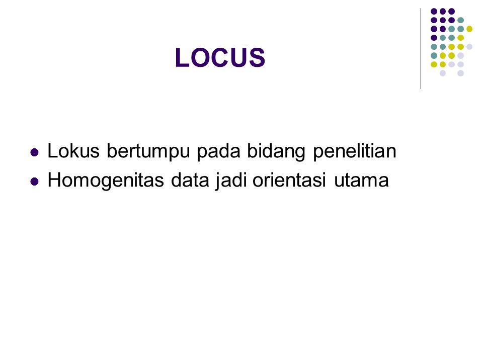 LOCUS Lokus bertumpu pada bidang penelitian Homogenitas data jadi orientasi utama
