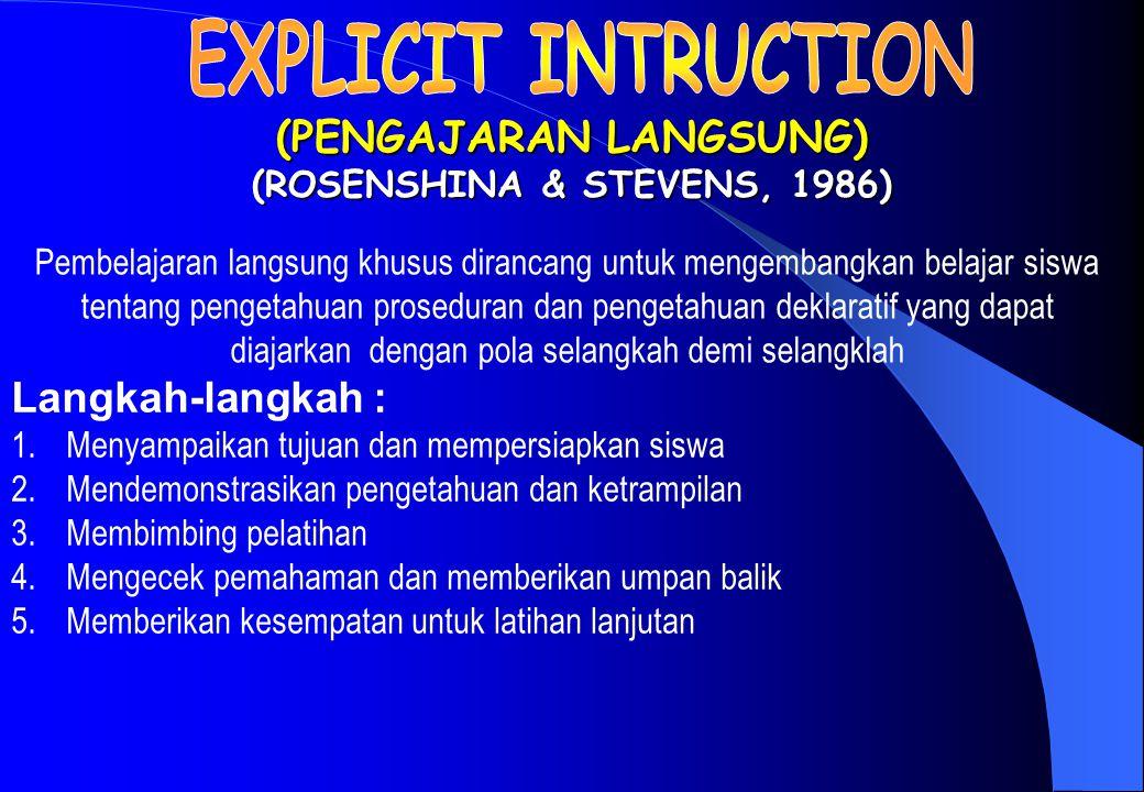 (PENGAJARAN LANGSUNG) (ROSENSHINA & STEVENS, 1986) Langkah-langkah : 1.Menyampaikan tujuan dan mempersiapkan siswa 2.Mendemonstrasikan pengetahuan dan ketrampilan 3.Membimbing pelatihan 4.Mengecek pemahaman dan memberikan umpan balik 5.Memberikan kesempatan untuk latihan lanjutan Pembelajaran langsung khusus dirancang untuk mengembangkan belajar siswa tentang pengetahuan proseduran dan pengetahuan deklaratif yang dapat diajarkan dengan pola selangkah demi selangklah