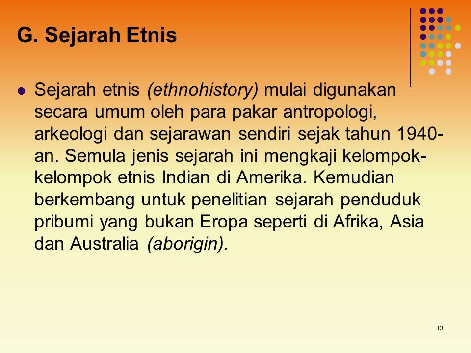13 G. Sejarah Etnis Sejarah etnis (ethnohistory) mulai digunakan secara umum oleh para pakar antropologi, arkeologi dan sejarawan sendiri sejak tahun