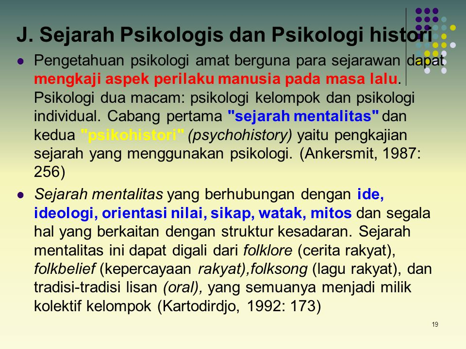 19 J. Sejarah Psikologis dan Psikologi histori Pengetahuan psikologi amat berguna para sejarawan dapat mengkaji aspek perilaku manusia pada masa lalu.